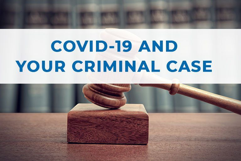 COVID-19 (CORONAVIRUS) AND ITS IMPACT ON YOUR CRIMINAL CASE
